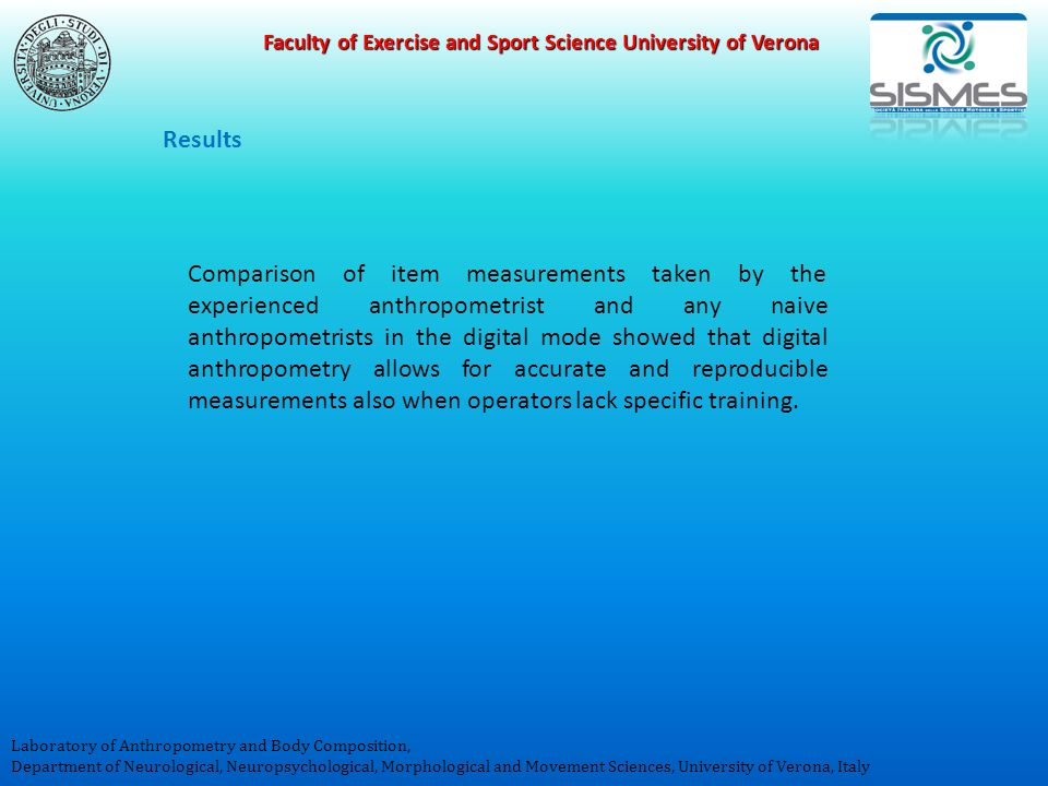 Faculty of Exercise and Sport Science University of Verona Laboratory of Anthropometry and Body Composition, Department of Neurological, Neuropsychological, Morphological and Movement Sciences, University of Verona, Italy Results Comparison of item measurements taken by the experienced anthropometrist and any naive anthropometrists in the digital mode showed that digital anthropometry allows for accurate and reproducible measurements also when operators lack specific training.