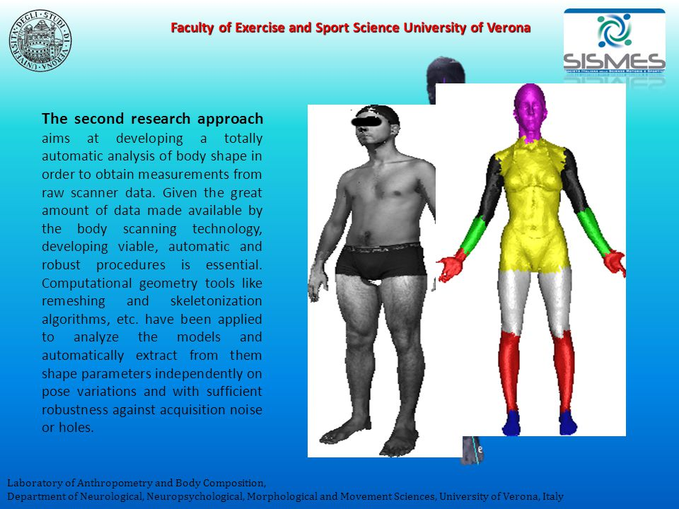 Faculty of Exercise and Sport Science University of Verona Laboratory of Anthropometry and Body Composition, Department of Neurological, Neuropsychological, Morphological and Movement Sciences, University of Verona, Italy The second research approach aims at developing a totally automatic analysis of body shape in order to obtain measurements from raw scanner data.