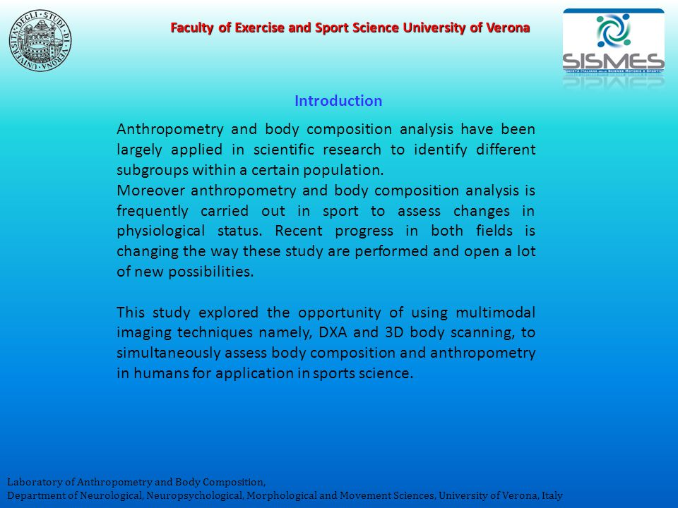 Faculty of Exercise and Sport Science University of Verona Laboratory of Anthropometry and Body Composition, Department of Neurological, Neuropsychological, Morphological and Movement Sciences, University of Verona, Italy Anthropometry and body composition analysis have been largely applied in scientific research to identify different subgroups within a certain population.