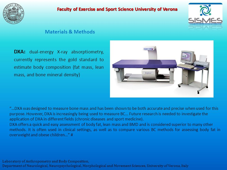Faculty of Exercise and Sport Science University of Verona Laboratory of Anthropometry and Body Composition, Department of Neurological, Neuropsychological, Morphological and Movement Sciences, University of Verona, Italy …DXA was designed to measure bone mass and has been shown to be both accurate and precise when used for this purpose.