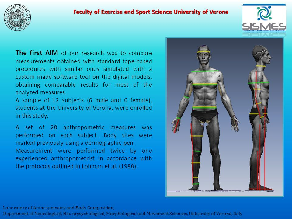 Faculty of Exercise and Sport Science University of Verona Laboratory of Anthropometry and Body Composition, Department of Neurological, Neuropsychological, Morphological and Movement Sciences, University of Verona, Italy The first AIM of our research was to compare measurements obtained with standard tape-based procedures with similar ones simulated with a custom made software tool on the digital models, obtaining comparable results for most of the analyzed measures.