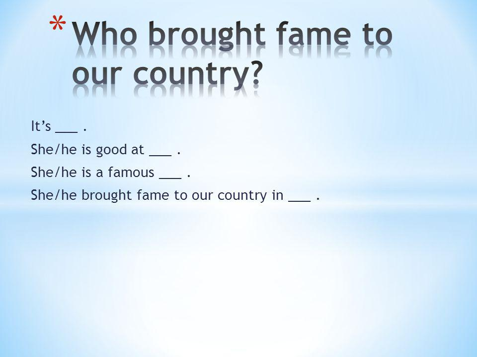 Its ___. She/he is good at ___. She/he is a famous ___. She/he brought fame to our country in ___.