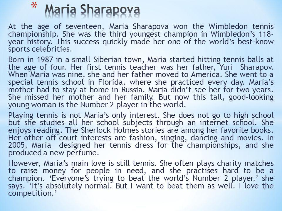 Maria Sharapova Born in ___ (date), in ___ (country) Age when she started tennis: ___ years old Age nine: moved to ___ Off-court interests: 1 ___ 2 ___ 3 ___ Championships: ___