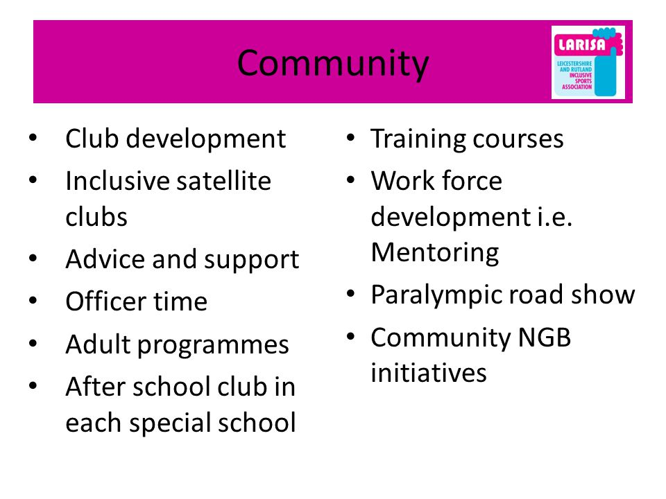 Community Club development Inclusive satellite clubs Advice and support Officer time Adult programmes After school club in each special school Training courses Work force development i.e.