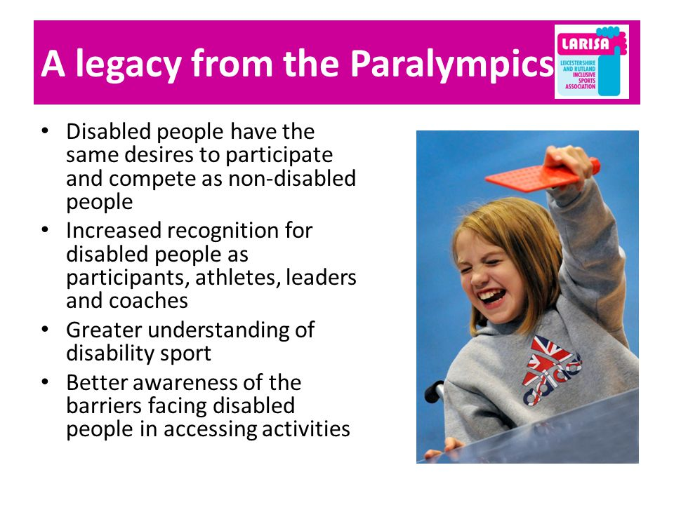 A legacy from the Paralympics Disabled people have the same desires to participate and compete as non-disabled people Increased recognition for disabled people as participants, athletes, leaders and coaches Greater understanding of disability sport Better awareness of the barriers facing disabled people in accessing activities