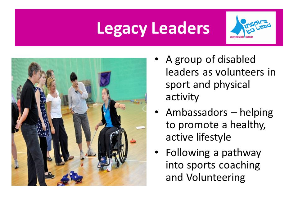Legacy Leaders A group of disabled leaders as volunteers in sport and physical activity Ambassadors – helping to promote a healthy, active lifestyle Following a pathway into sports coaching and Volunteering