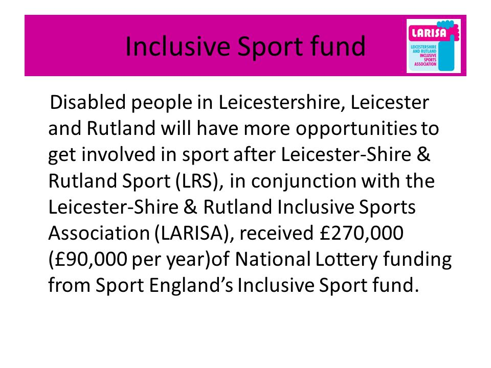 Inclusive Sport fund Disabled people in Leicestershire, Leicester and Rutland will have more opportunities to get involved in sport after Leicester-Shire & Rutland Sport (LRS), in conjunction with the Leicester-Shire & Rutland Inclusive Sports Association (LARISA), received £270,000 (£90,000 per year)of National Lottery funding from Sport Englands Inclusive Sport fund.
