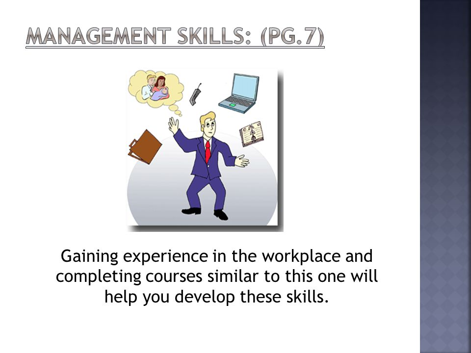 Gaining experience in the workplace and completing courses similar to this one will help you develop these skills.