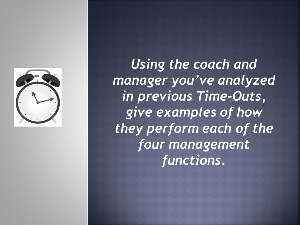 Using the coach and manager youve analyzed in previous Time-Outs, give examples of how they perform each of the four management functions.
