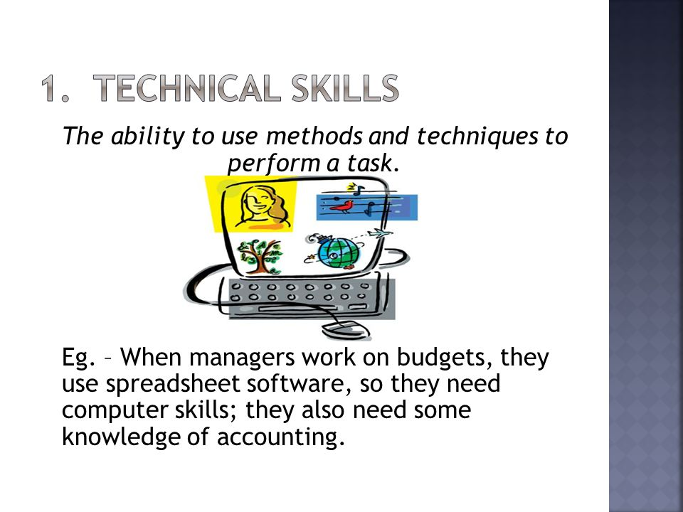 The ability to use methods and techniques to perform a task. Eg. – When managers work on budgets, they use spreadsheet software, so they need computer