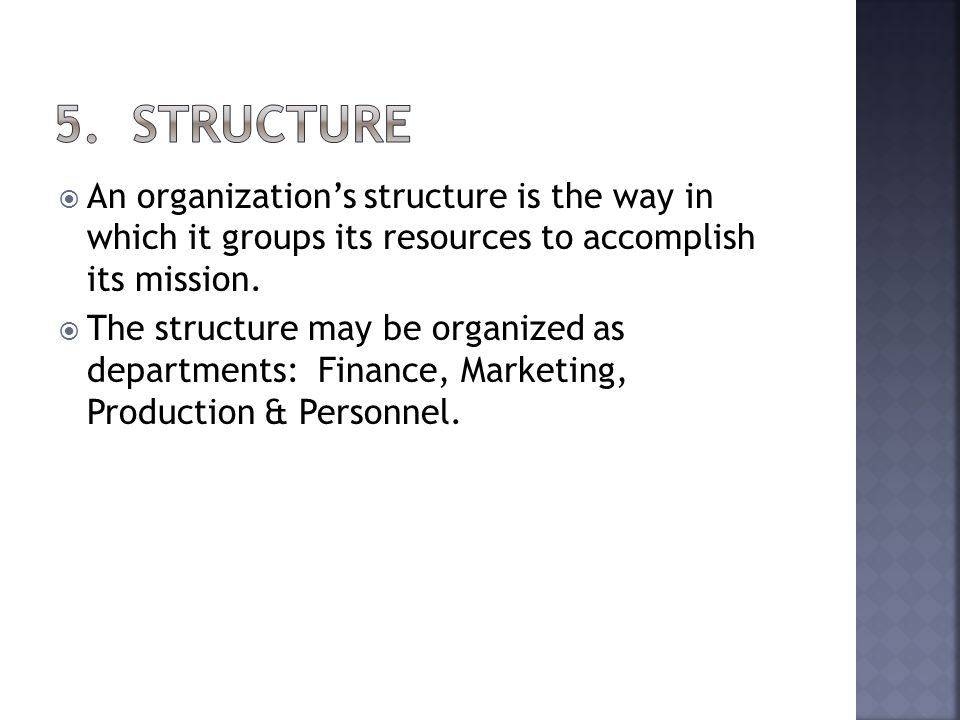 An organizations structure is the way in which it groups its resources to accomplish its mission. The structure may be organized as departments: Finan