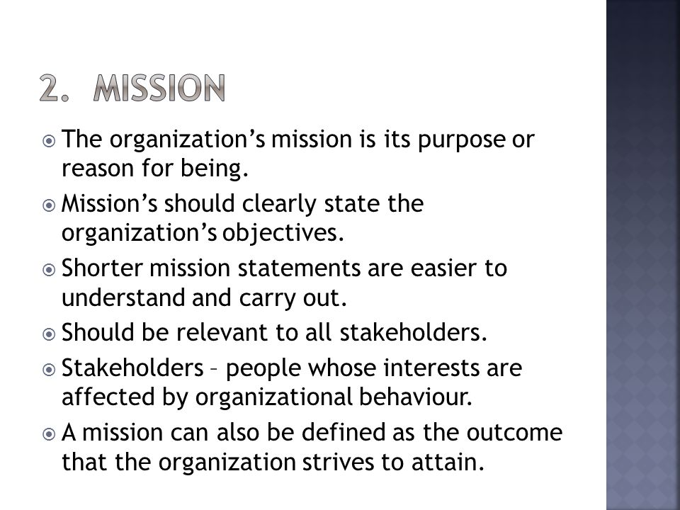 The organizations mission is its purpose or reason for being. Missions should clearly state the organizations objectives. Shorter mission statements a