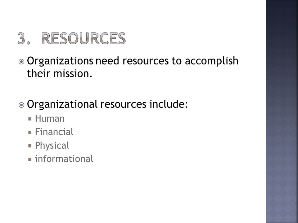 Organizations need resources to accomplish their mission. Organizational resources include: Human Financial Physical informational