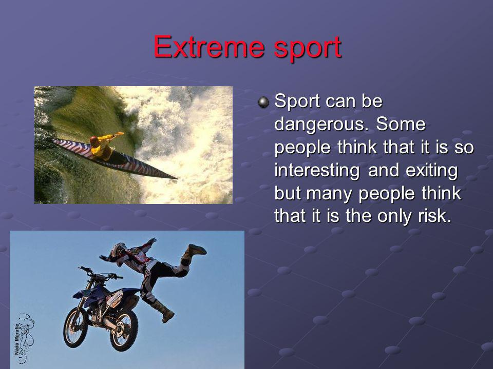 Extreme sport Sport can be dangerous.