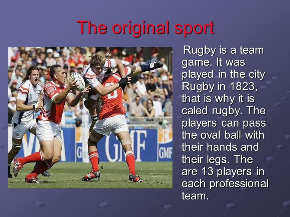 The original sport Rugby is a team game. It was played in the city Rugby in 1823, that is why it is caled rugby. The players can pass the oval ball wi