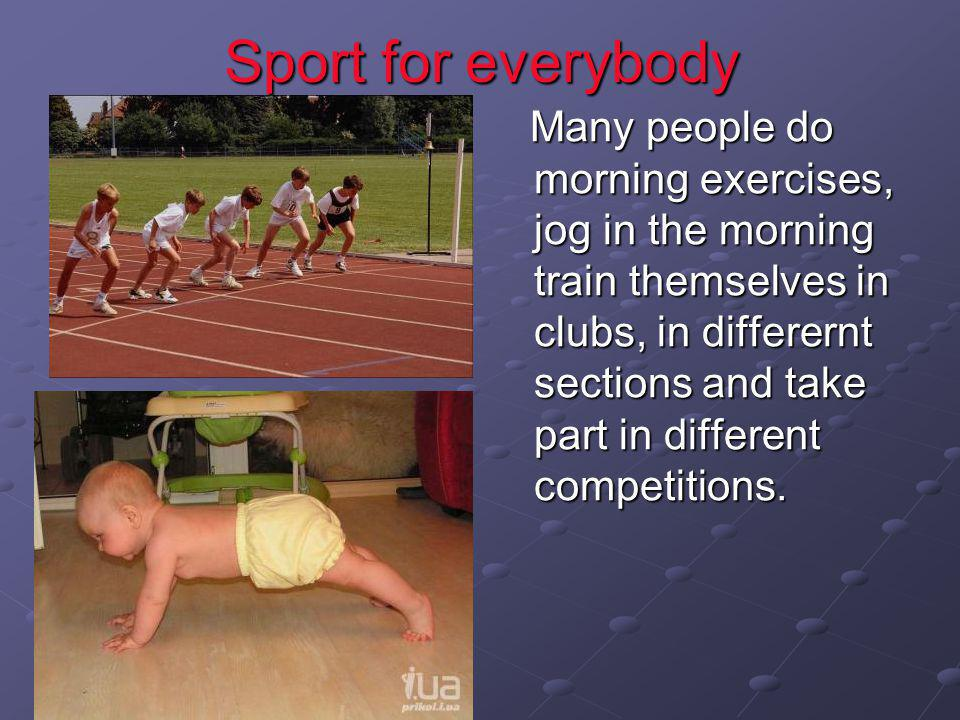 Sport for everybody Many people do morning exercises, jog in the morning train themselves in clubs, in differernt sections and take part in different