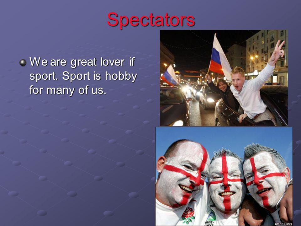 Spectators We are great lover if sport. Sport is hobby for many of us.