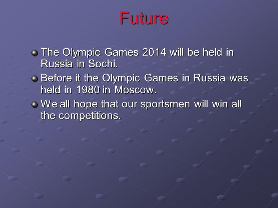 Future The Olympic Games 2014 will be held in Russia in Sochi. Before it the Olympic Games in Russia was held in 1980 in Moscow. We all hope that our