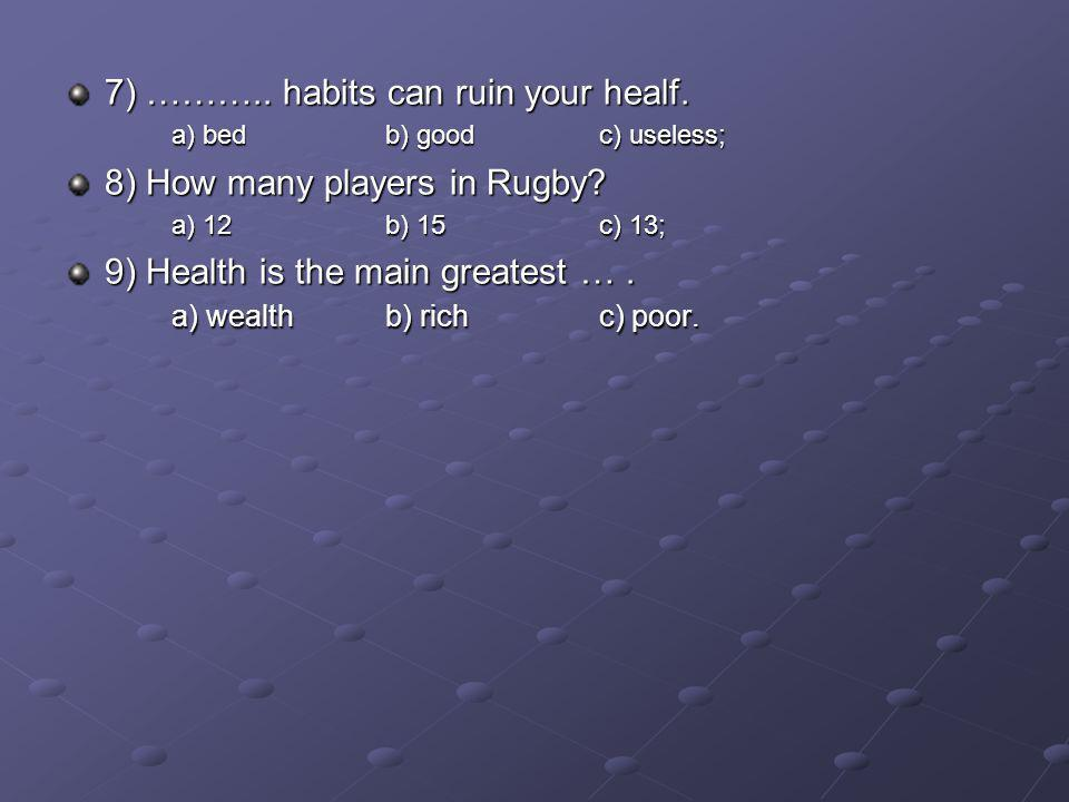 7) ……….. habits can ruin your healf. a) bedb) goodc) useless; 8) How many players in Rugby.