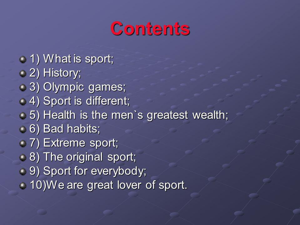 Contents 1) What is sport; 2) History; 3) Olympic games; 4) Sport is different; 5) Health is the men`s greatest wealth; 6) Bad habits; 7) Extreme sport; 8) The original sport; 9) Sport for everybody; 10)We are great lover of sport.