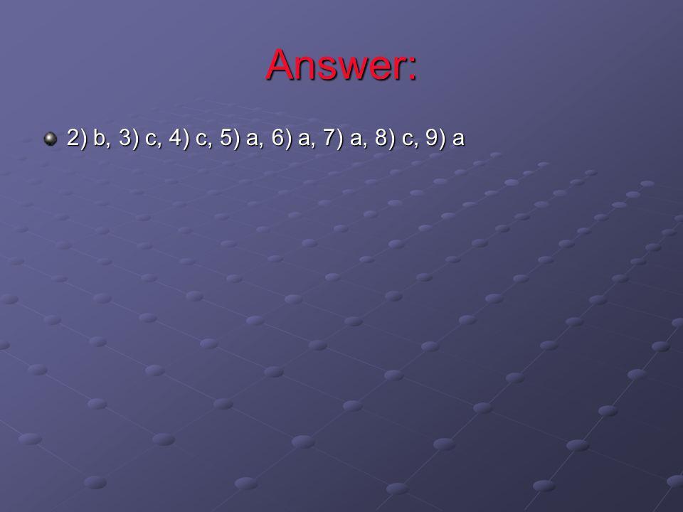 Answer: 2) b, 3) c, 4) c, 5) a, 6) a, 7) a, 8) c, 9) a