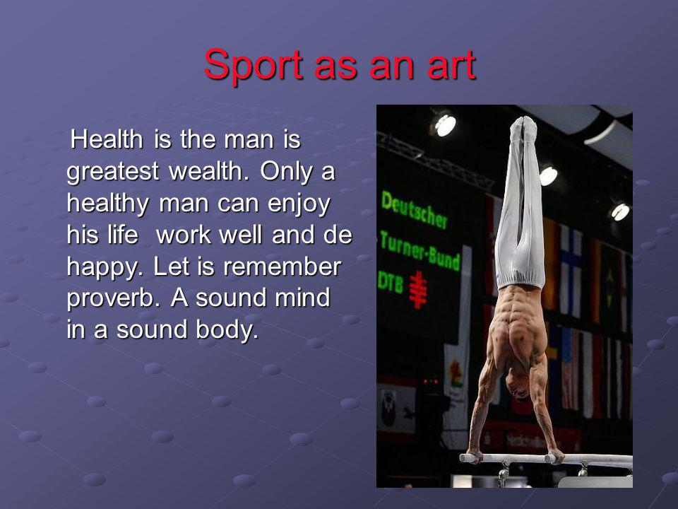 Sport as an art Health is the man is greatest wealth. Only a healthy man can enjoy his life work well and de happy. Let is remember proverb. A sound m