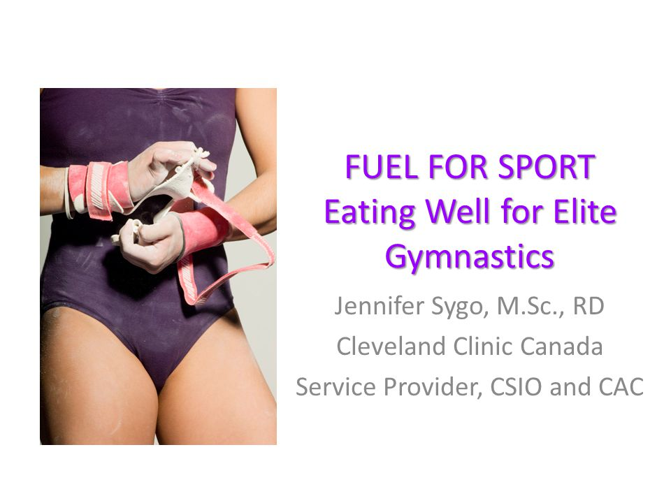 FUEL FOR SPORT Eating Well for Elite Gymnastics Jennifer Sygo, M.Sc., RD Cleveland Clinic Canada Service Provider, CSIO and CAC