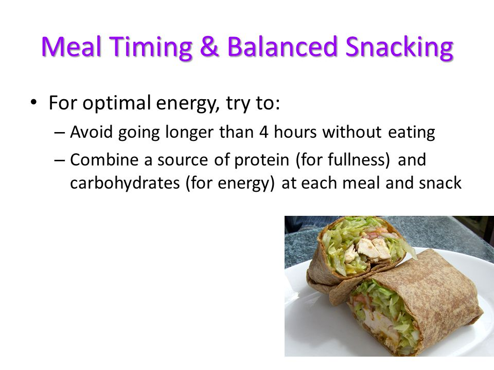 Meal Timing & Balanced Snacking For optimal energy, try to: – Avoid going longer than 4 hours without eating – Combine a source of protein (for fullness) and carbohydrates (for energy) at each meal and snack