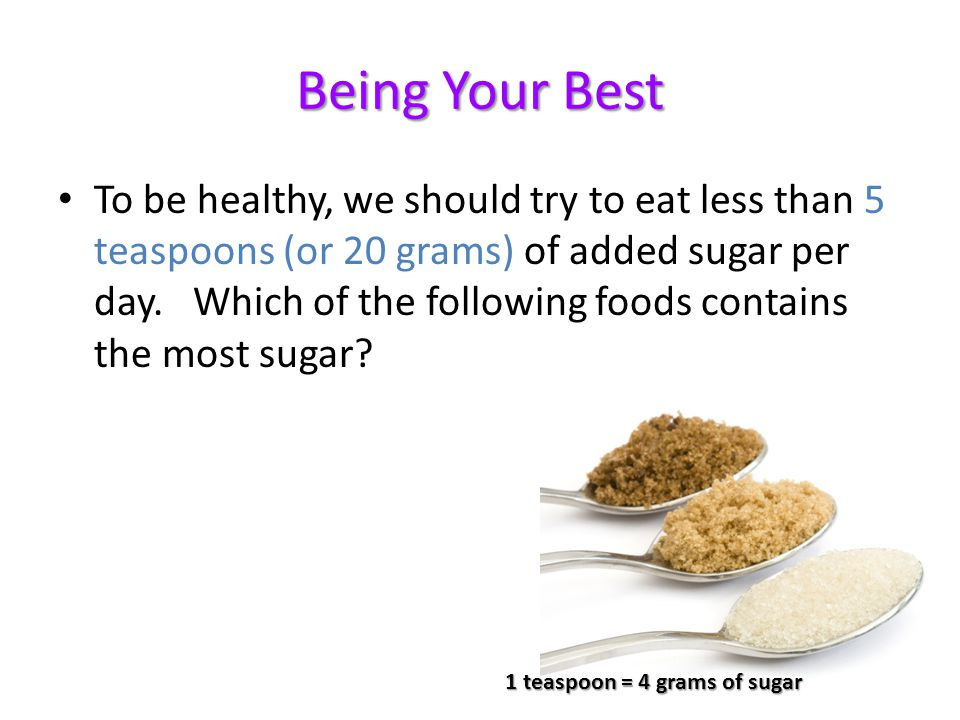 Being Your Best To be healthy, we should try to eat less than 5 teaspoons (or 20 grams) of added sugar per day.