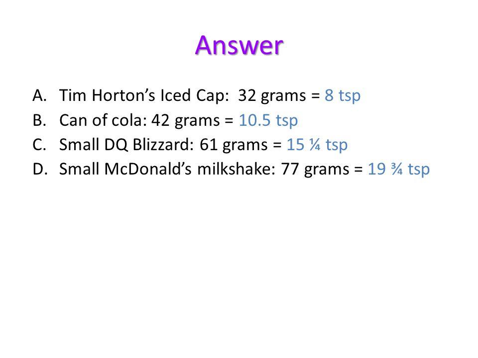 Answer A.Tim Hortons Iced Cap: 32 grams = 8 tsp B.Can of cola: 42 grams = 10.5 tsp C.Small DQ Blizzard: 61 grams = 15 ¼ tsp D.Small McDonalds milkshak