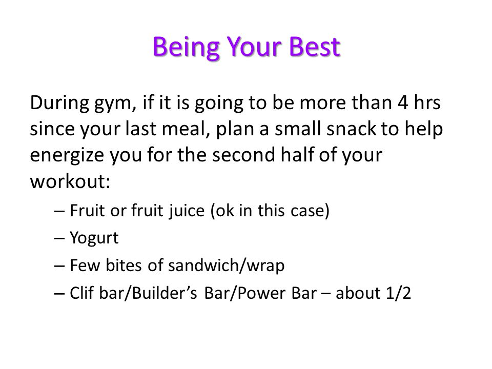 Being Your Best During gym, if it is going to be more than 4 hrs since your last meal, plan a small snack to help energize you for the second half of your workout: – Fruit or fruit juice (ok in this case) – Yogurt – Few bites of sandwich/wrap – Clif bar/Builders Bar/Power Bar – about 1/2