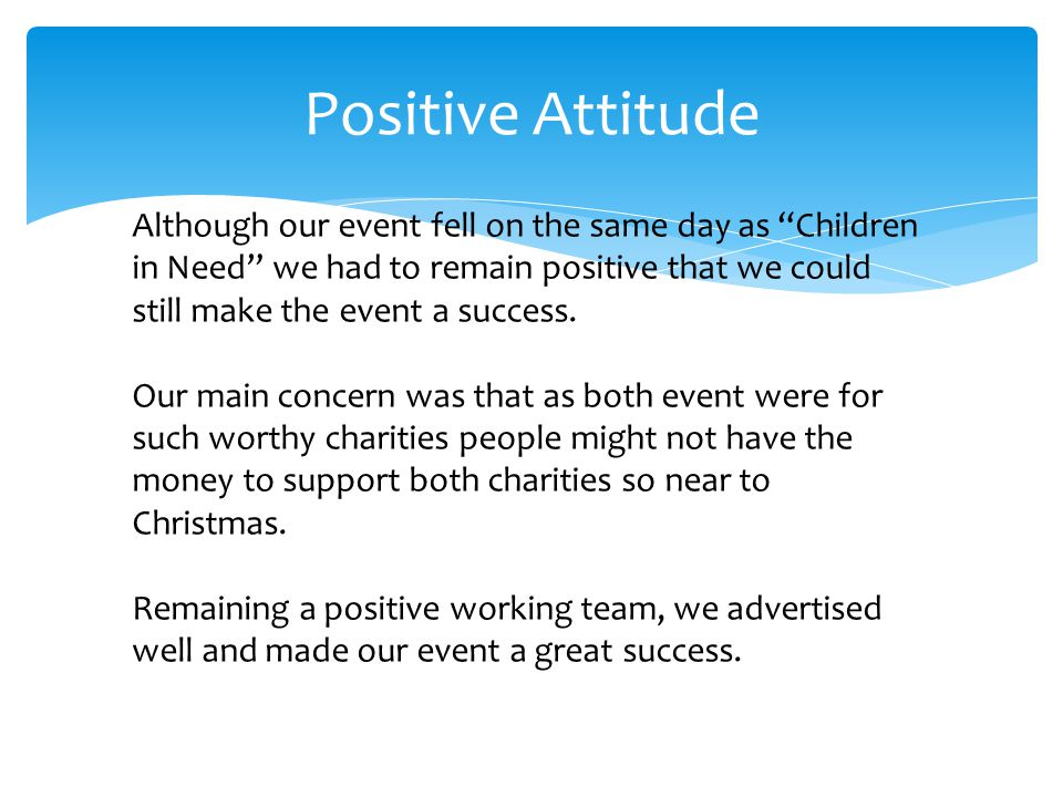 Positive Attitude Although our event fell on the same day as Children in Need we had to remain positive that we could still make the event a success.