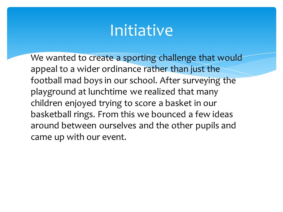 Initiative We wanted to create a sporting challenge that would appeal to a wider ordinance rather than just the football mad boys in our school.