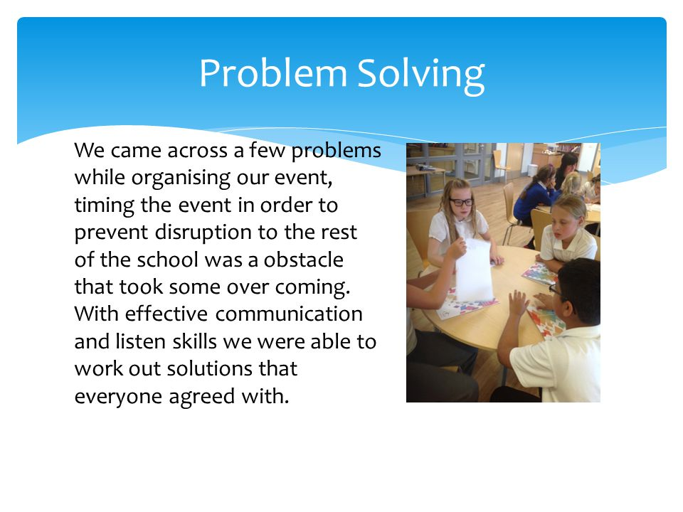 Problem Solving We came across a few problems while organising our event, timing the event in order to prevent disruption to the rest of the school was a obstacle that took some over coming.