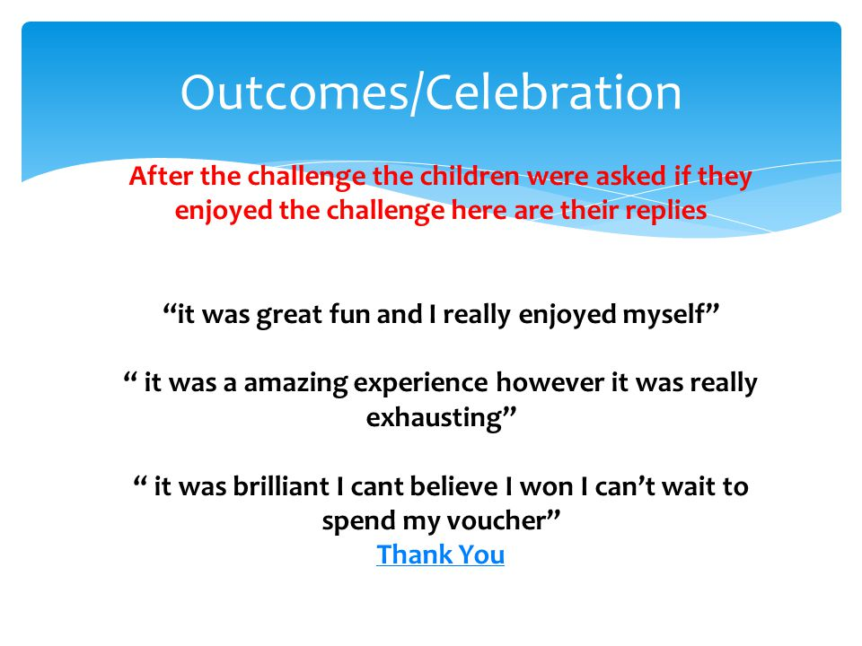 Outcomes/Celebration After the challenge the children were asked if they enjoyed the challenge here are their replies it was great fun and I really enjoyed myself it was a amazing experience however it was really exhausting it was brilliant I cant believe I won I cant wait to spend my voucher Thank You