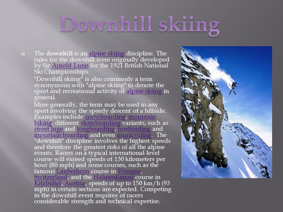 The downhill is an alpine skiing discipline. The rules for the downhill were originally developed by Sir Arnold Lunn for the 1921 British National Ski