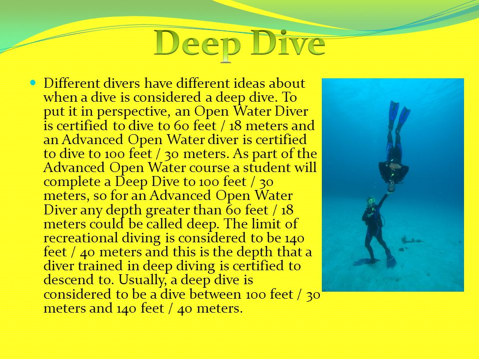 Different divers have different ideas about when a dive is considered a deep dive. To put it in perspective, an Open Water Diver is certified to dive