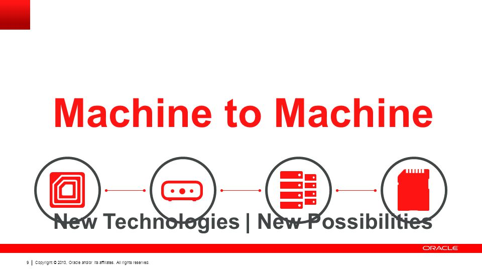 9 Machine to Machine New Technologies | New Possibilities Copyright © 2013, Oracle and/or its affiliates.