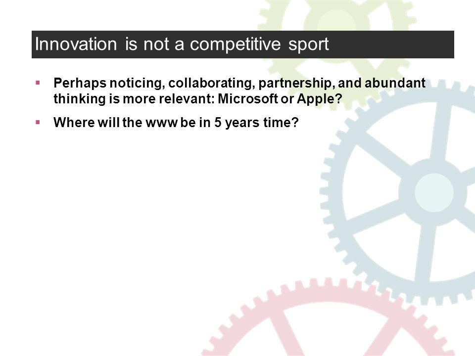 Innovation is not a competitive sport Perhaps noticing, collaborating, partnership, and abundant thinking is more relevant: Microsoft or Apple.