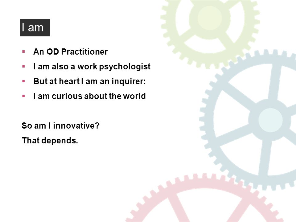 I am An OD Practitioner I am also a work psychologist But at heart I am an inquirer: I am curious about the world So am I innovative.
