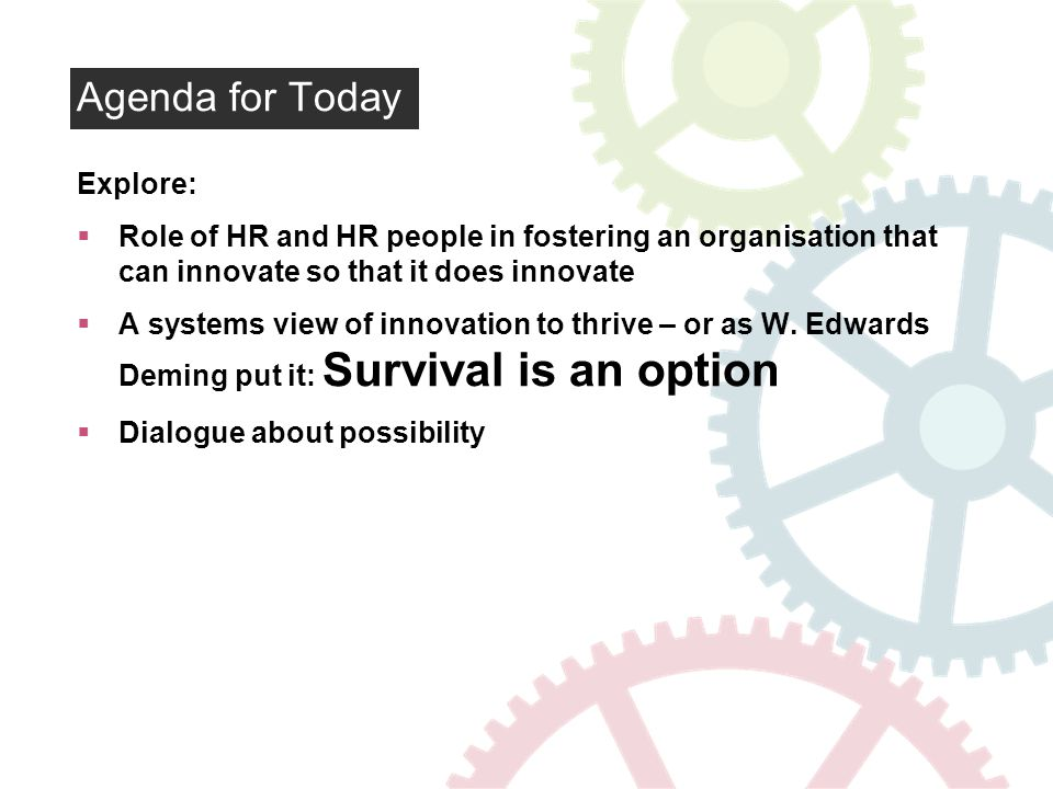 Agenda for Today Explore: Role of HR and HR people in fostering an organisation that can innovate so that it does innovate A systems view of innovation to thrive – or as W.