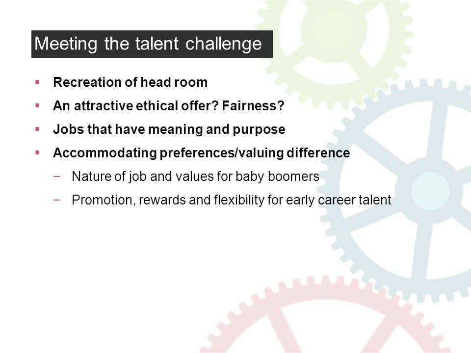 Meeting the talent challenge Recreation of head room An attractive ethical offer.