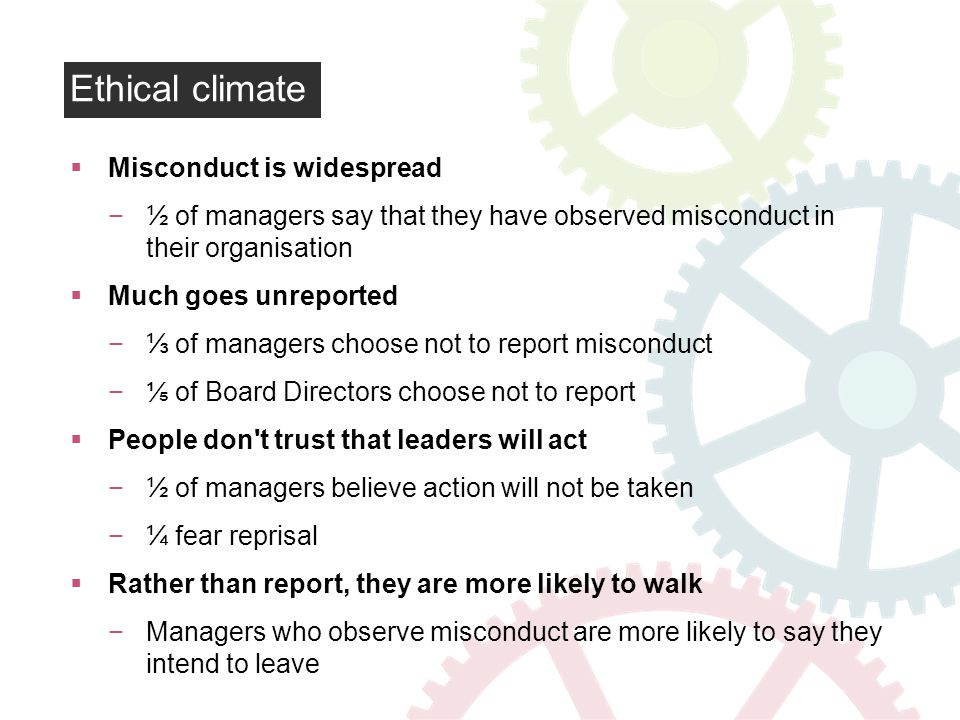 Ethical climate Misconduct is widespread ½ of managers say that they have observed misconduct in their organisation Much goes unreported of managers choose not to report misconduct of Board Directors choose not to report People don t trust that leaders will act ½ of managers believe action will not be taken ¼ fear reprisal Rather than report, they are more likely to walk Managers who observe misconduct are more likely to say they intend to leave