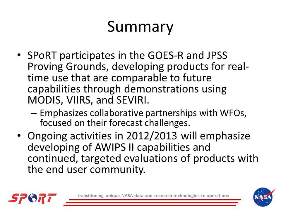 Summary SPoRT participates in the GOES-R and JPSS Proving Grounds, developing products for real- time use that are comparable to future capabilities through demonstrations using MODIS, VIIRS, and SEVIRI.