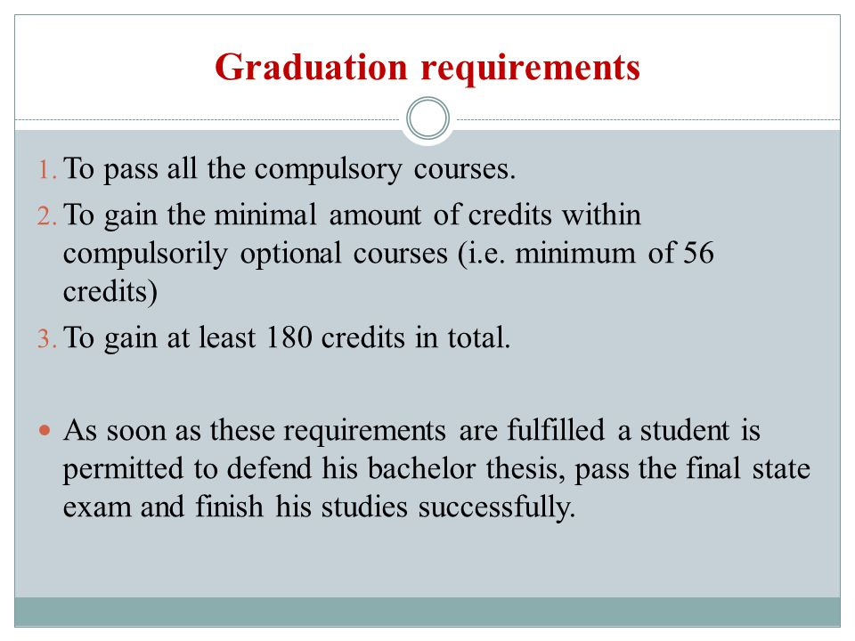 Graduation requirements 1. To pass all the compulsory courses. 2. To gain the minimal amount of credits within compulsorily optional courses (i.e. min