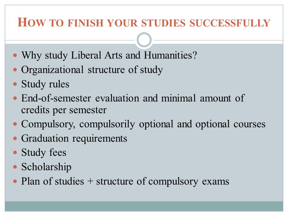 H OW TO FINISH YOUR STUDIES SUCCESSFULLY Why study Liberal Arts and Humanities.