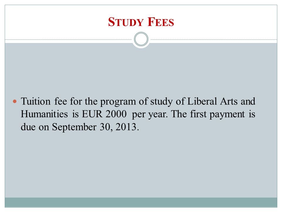 S TUDY F EES Tuition fee for the program of study of Liberal Arts and Humanities is EUR 2000 per year.