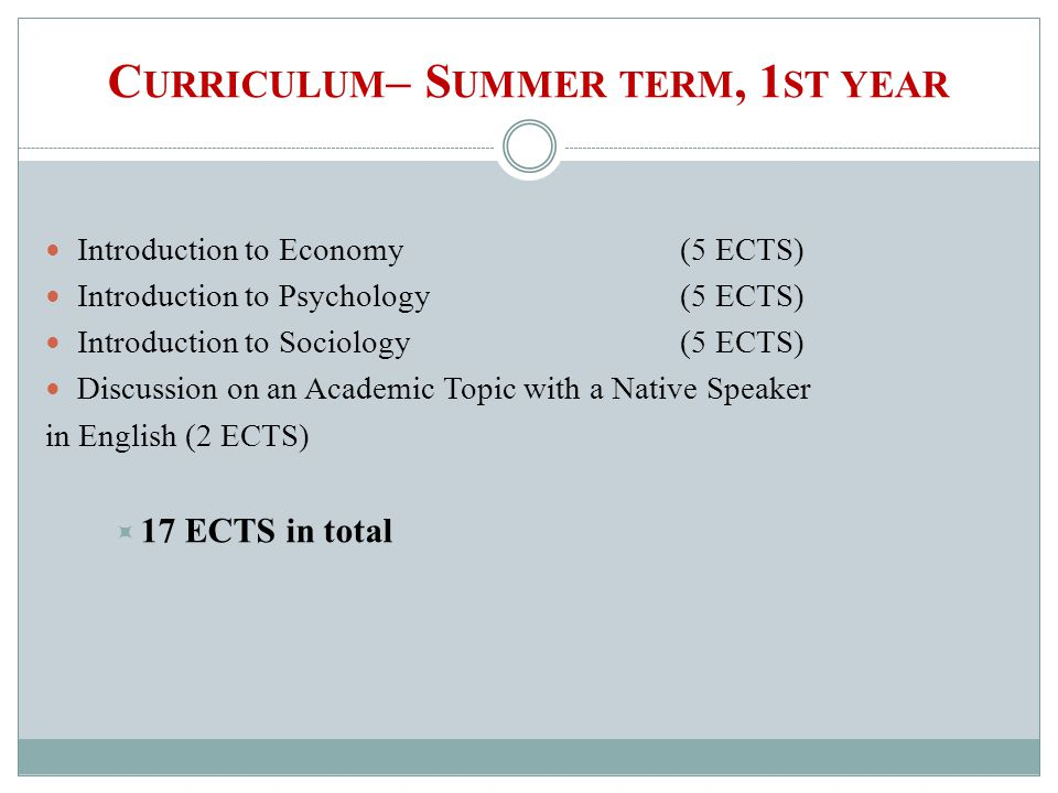C URRICULUM – S UMMER TERM, 1 ST YEAR Introduction to Economy(5 ECTS) Introduction to Psychology(5 ECTS) Introduction to Sociology (5 ECTS) Discussion