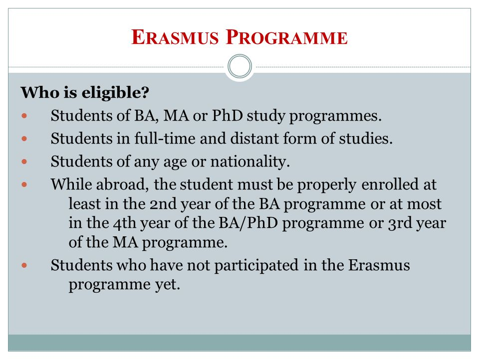E RASMUS P ROGRAMME Who is eligible? Students of BA, MA or PhD study programmes. Students in full-time and distant form of studies. Students of any ag