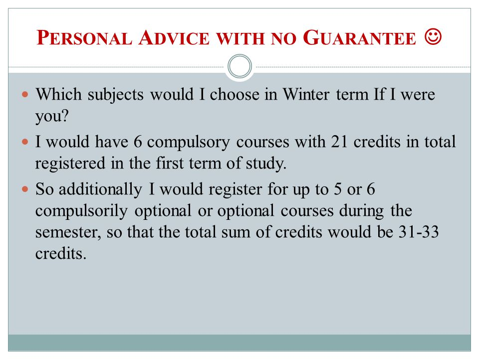P ERSONAL A DVICE WITH NO G UARANTEE Which subjects would I choose in Winter term If I were you? I would have 6 compulsory courses with 21 credits in